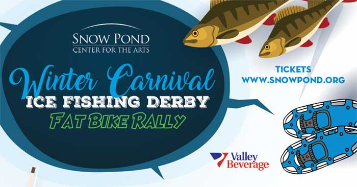 Snow Pond Center for the Arts, Winter Carnival, Ice Fishing Derby, Fat Bike Rally. Events: Biking, Snowshoeing, Ice Fishing. Sponsored by Valley Beverage, Northern Light Inland Hospital